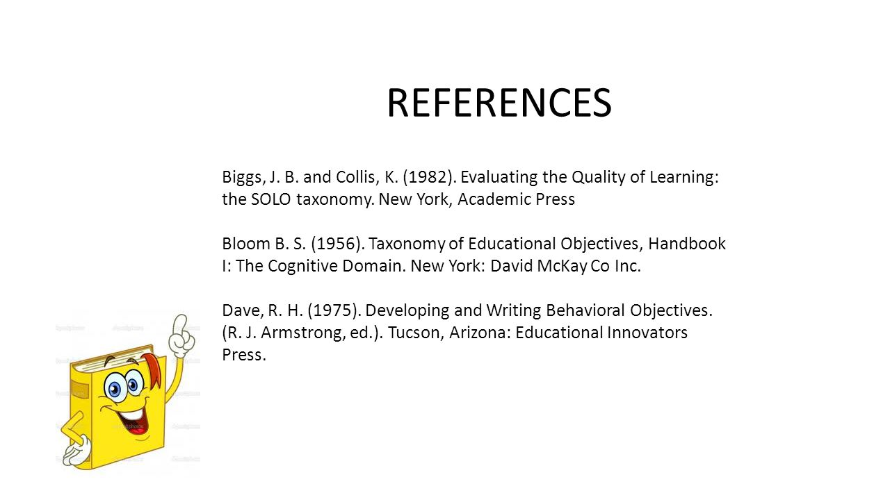 REFERENCES Biggs, J. B. and Collis, K. (1982). Evaluating the Quality of Learning: the SOLO taxonomy. New York, Academic Press.