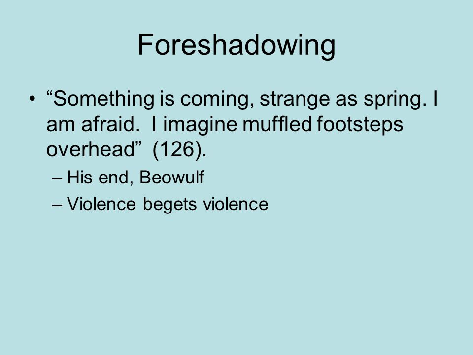 Foreshadowing Something is coming, strange as spring. I am afraid. I imagine muffled footsteps overhead (126).