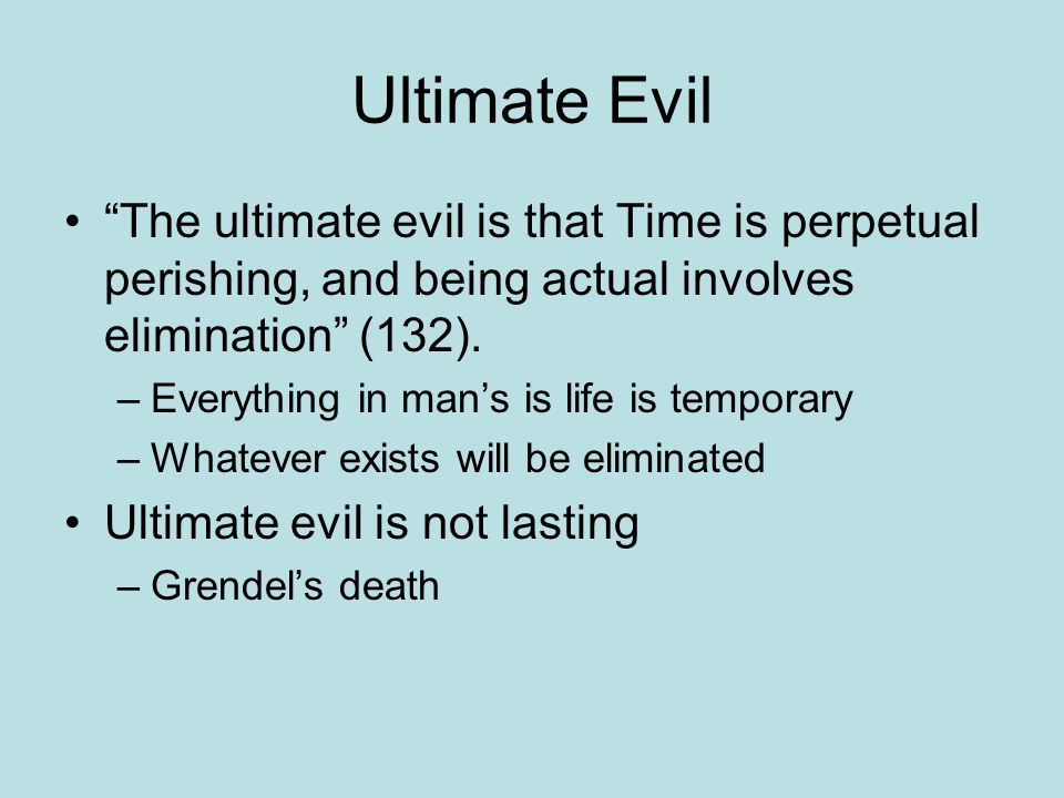 Ultimate Evil The ultimate evil is that Time is perpetual perishing, and being actual involves elimination (132).