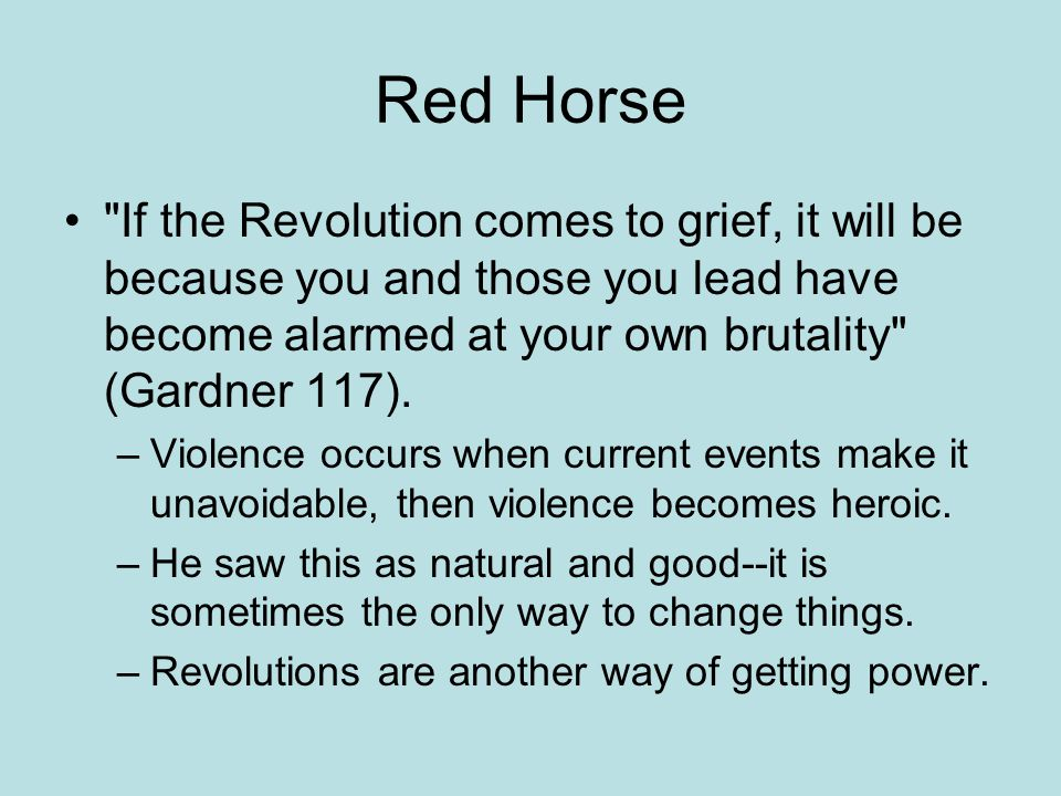 Red Horse If the Revolution comes to grief, it will be because you and those you lead have become alarmed at your own brutality (Gardner 117).