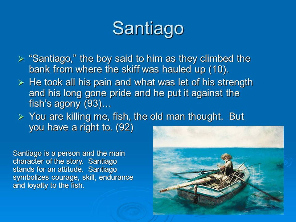 Santiago Santiago, the boy said to him as they climbed the bank from where the skiff was hauled up (10).