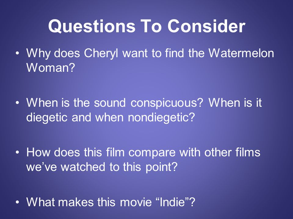 Questions To Consider Why does Cheryl want to find the Watermelon Woman When is the sound conspicuous When is it diegetic and when nondiegetic