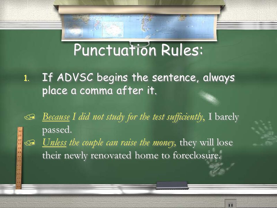 Punctuation Rules: If ADVSC begins the sentence, always place a comma after it. Because I did not study for the test sufficiently, I barely passed.