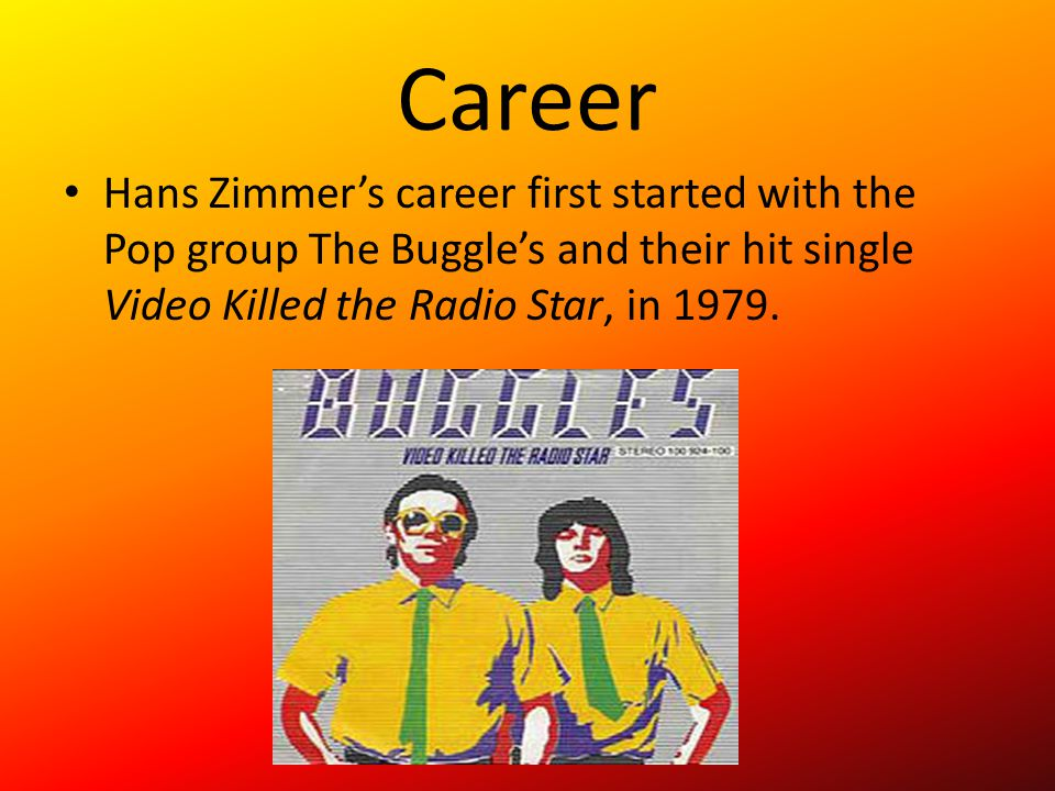 Career Hans Zimmer's career first started with the Pop group The Buggle's and their hit single Video Killed the Radio Star, in 1979.
