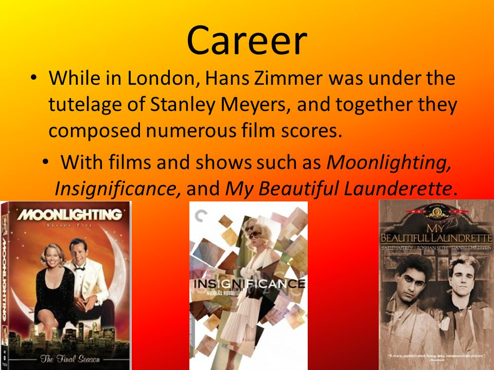 Career While in London, Hans Zimmer was under the tutelage of Stanley Meyers, and together they composed numerous film scores.