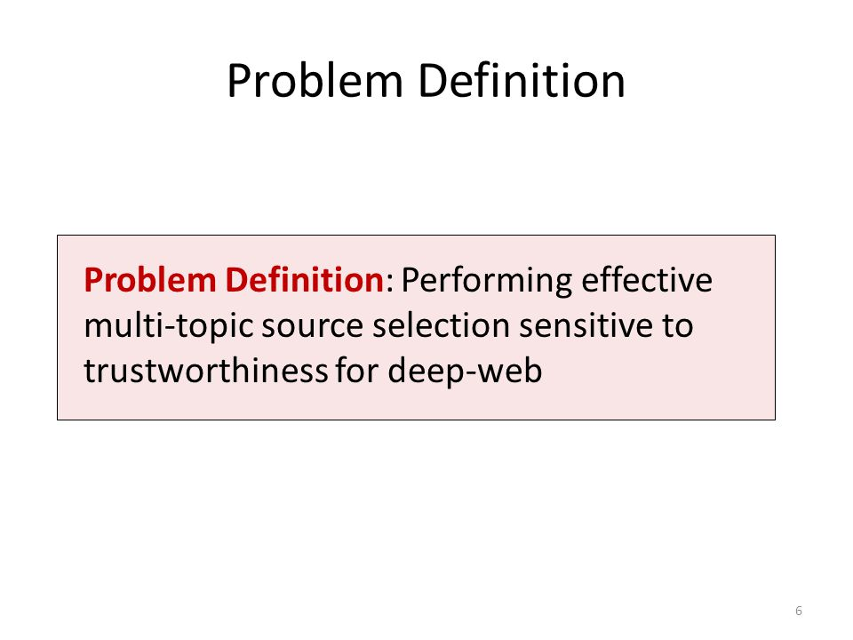 Problem Definition Problem Definition: Performing effective multi-topic source selection sensitive to trustworthiness for deep-web.