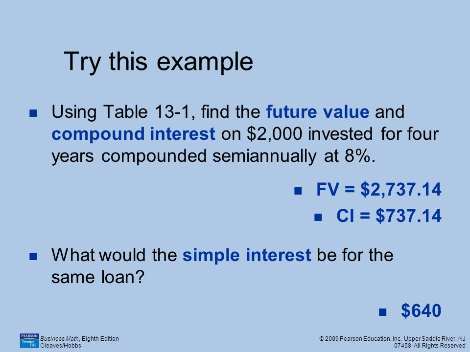 Try this example Using Table 13-1, find the future value and compound interest on $2,000 invested for four years compounded semiannually at 8%.
