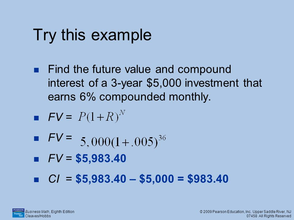 Try this example Find the future value and compound interest of a 3-year $5,000 investment that earns 6% compounded monthly.