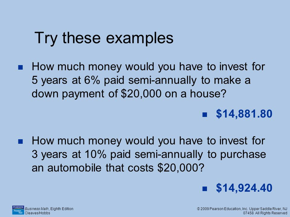 Try these examples How much money would you have to invest for 5 years at 6% paid semi-annually to make a down payment of $20,000 on a house