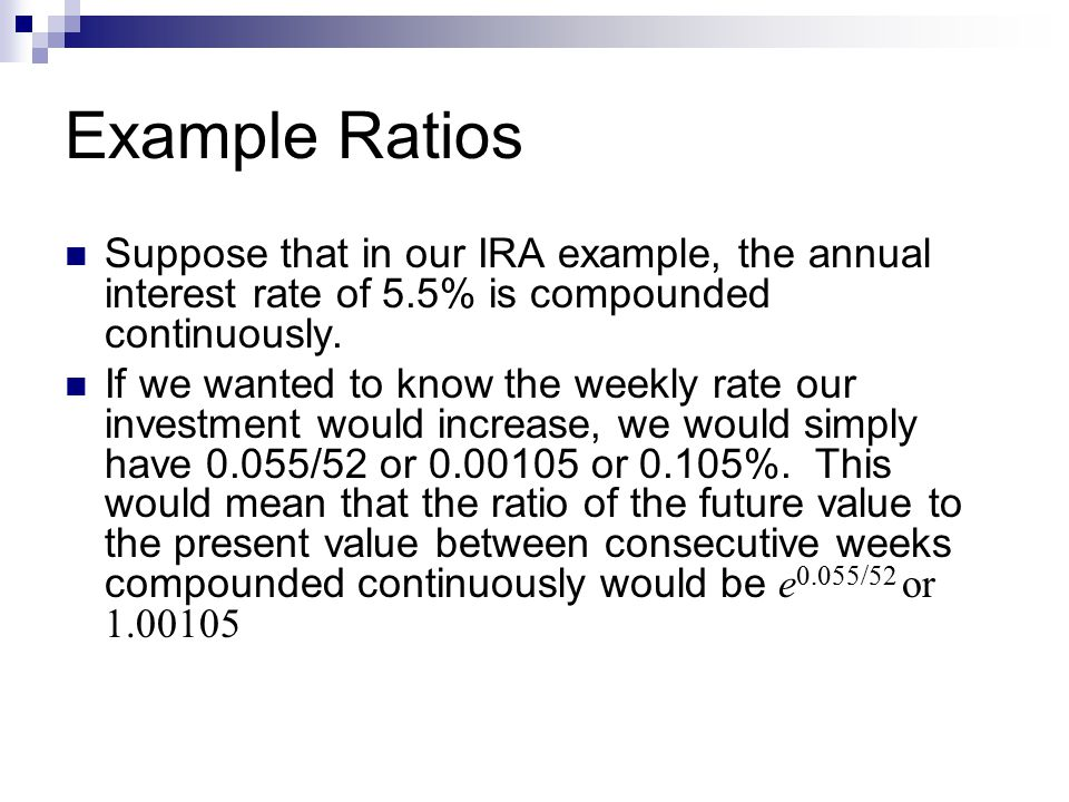 Example Ratios Suppose that in our IRA example, the annual interest rate of 5.5% is compounded continuously.