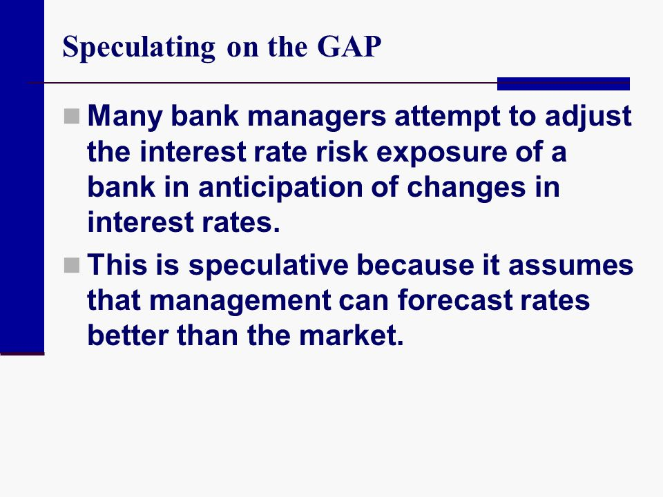 Speculating on the GAP Many bank managers attempt to adjust the interest rate risk exposure of a bank in anticipation of changes in interest rates.