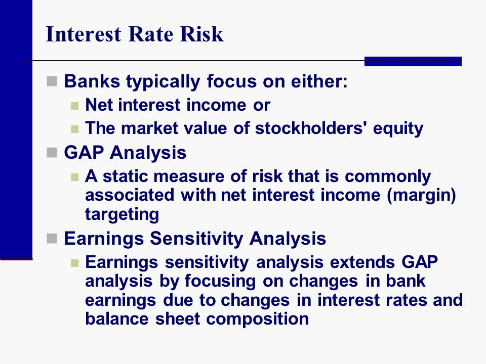 Interest Rate Risk Banks typically focus on either: GAP Analysis
