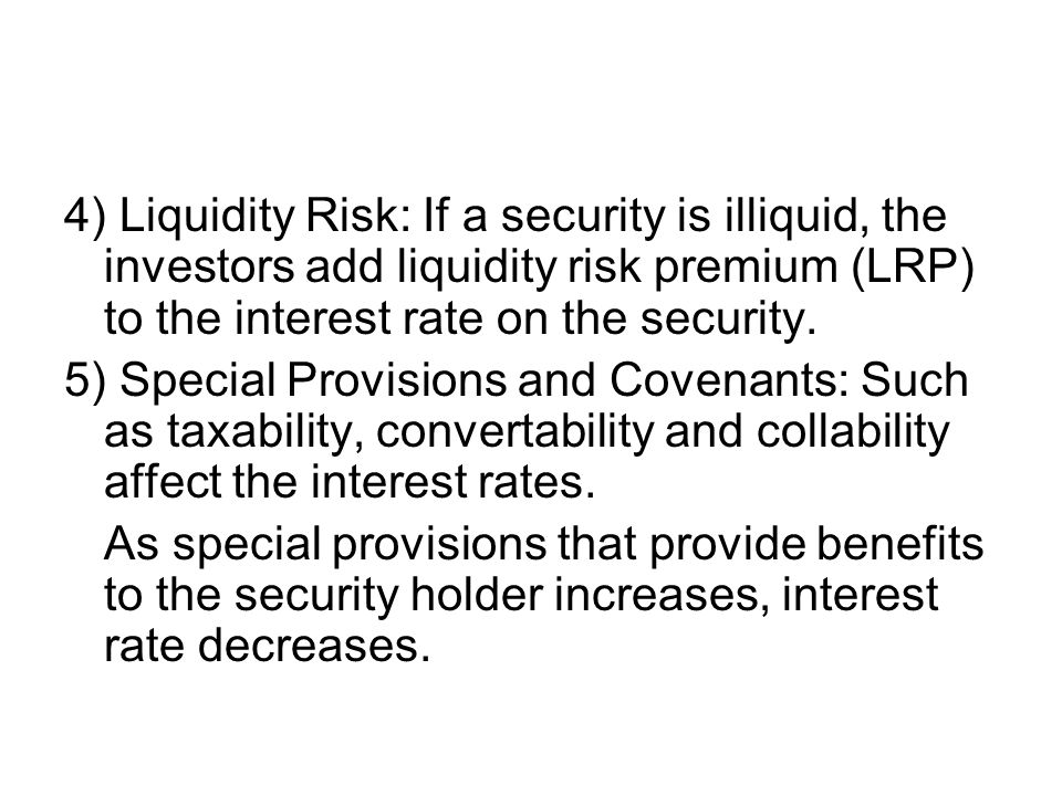 4) Liquidity Risk: If a security is illiquid, the investors add liquidity risk premium (LRP) to the interest rate on the security.