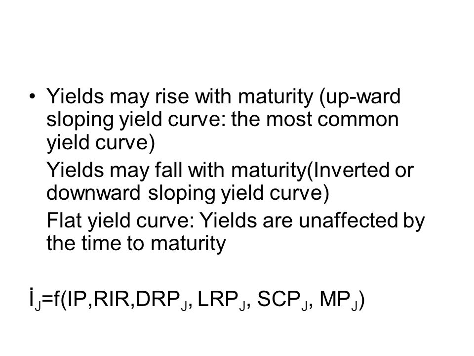 Yields may rise with maturity (up-ward sloping yield curve: the most common yield curve)