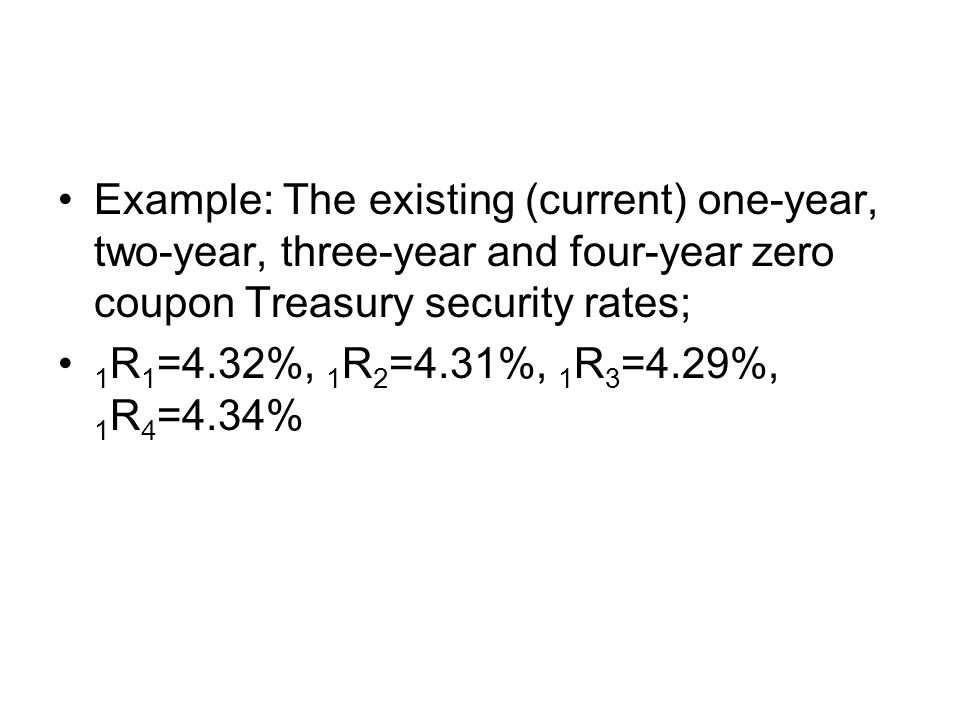 Example: The existing (current) one-year, two-year, three-year and four-year zero coupon Treasury security rates;