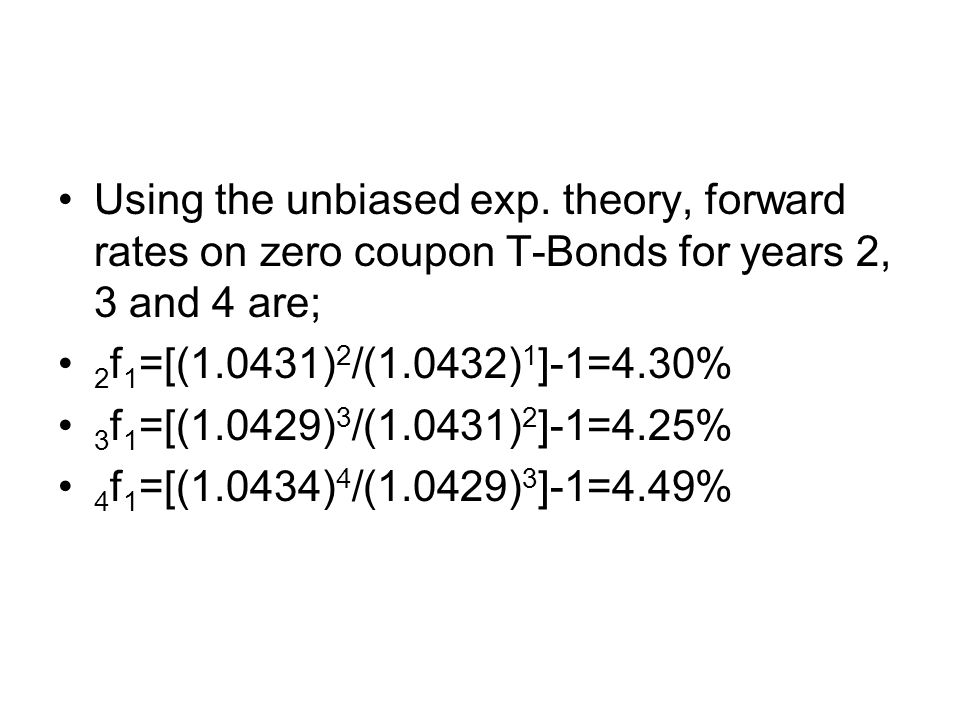 Using the unbiased exp. theory, forward rates on zero coupon T-Bonds for years 2, 3 and 4 are;
