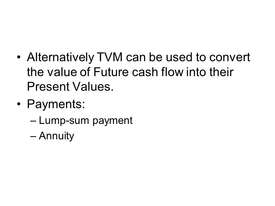 Alternatively TVM can be used to convert the value of Future cash flow into their Present Values.