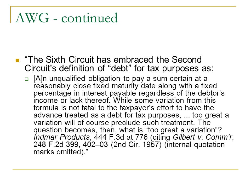 AWG - continued The Sixth Circuit has embraced the Second Circuit s definition of debt for tax purposes as: