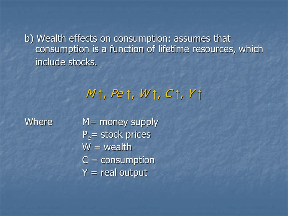 b) Wealth effects on consumption: assumes that consumption is a function of lifetime resources, which include stocks.
