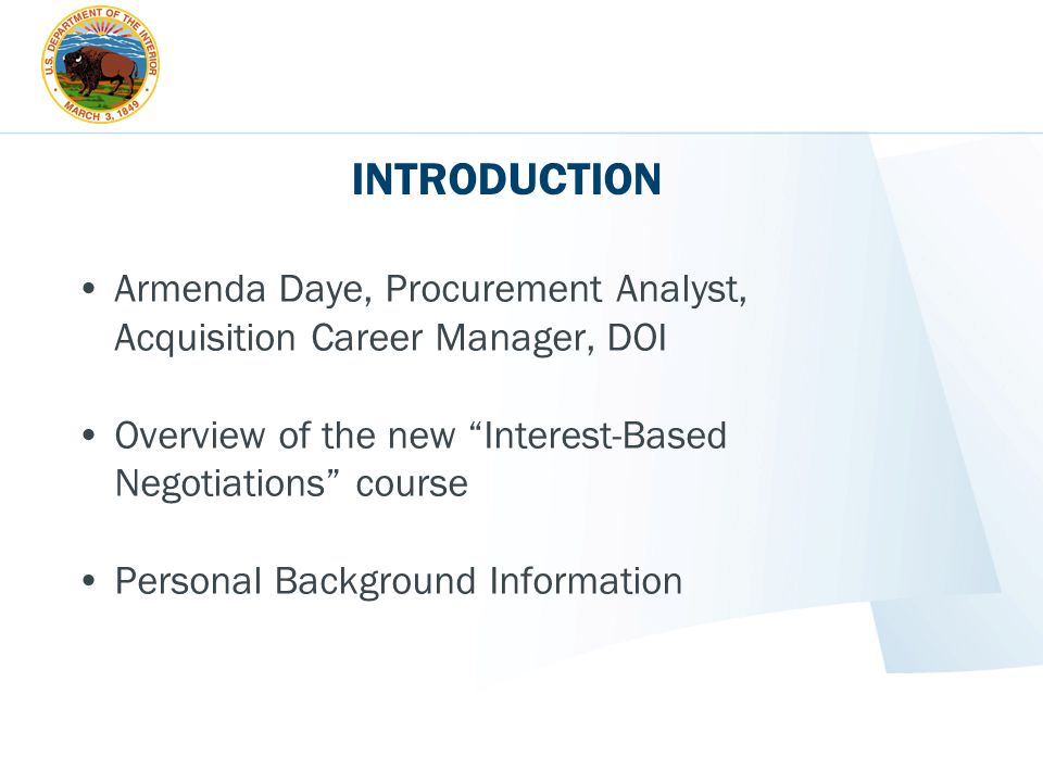 INTRODUCTION Armenda Daye, Procurement Analyst, Acquisition Career Manager, DOI. Overview of the new Interest-Based Negotiations course.