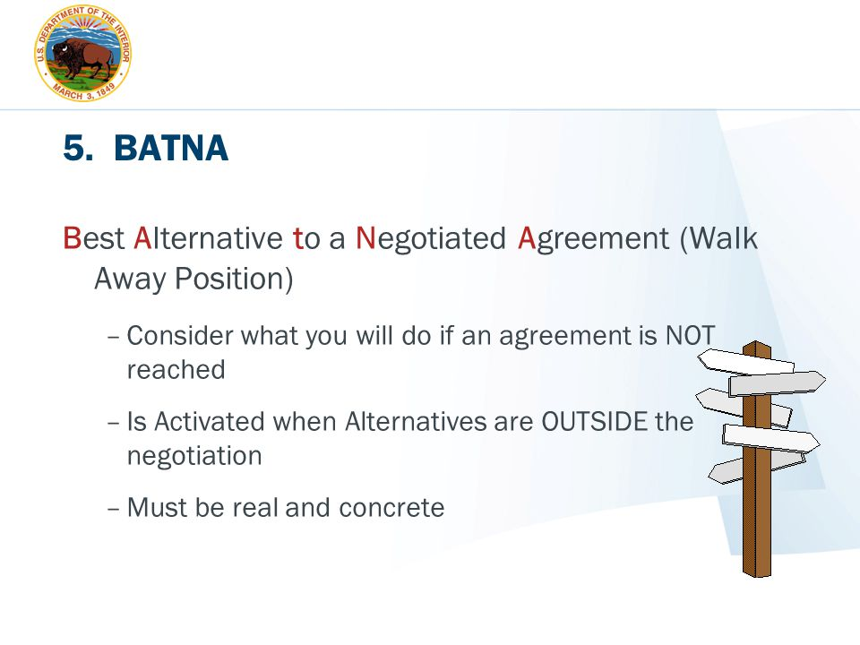 5. BATNA Best Alternative to a Negotiated Agreement (Walk Away Position) Consider what you will do if an agreement is NOT reached.