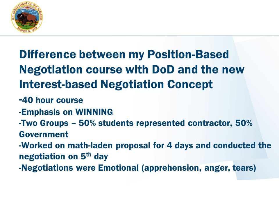 Difference between my Position-Based Negotiation course with DoD and the new Interest-based Negotiation Concept -40 hour course -Emphasis on WINNING -Two Groups – 50% students represented contractor, 50% Government -Worked on math-laden proposal for 4 days and conducted the negotiation on 5th day -Negotiations were Emotional (apprehension, anger, tears)
