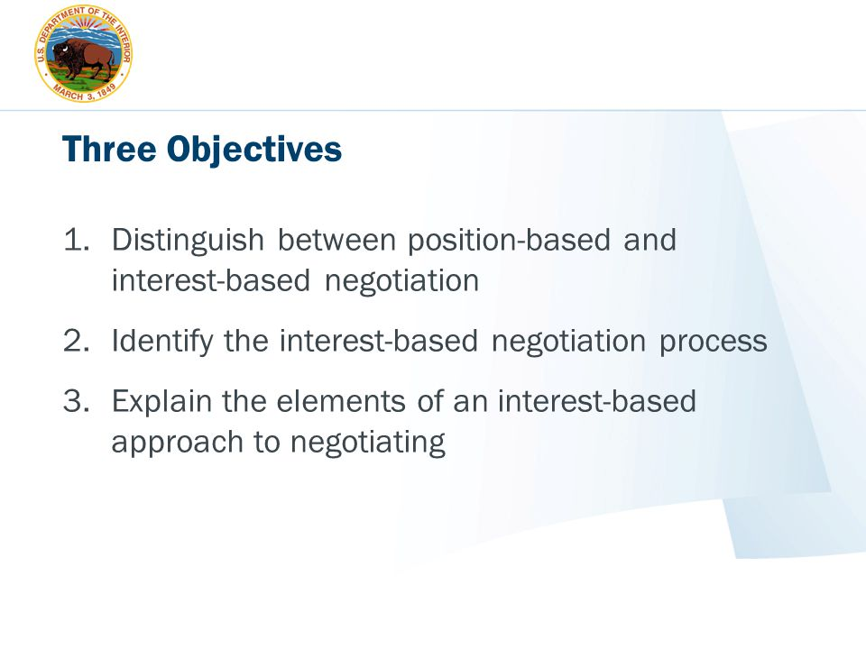 Three Objectives Distinguish between position-based and interest-based negotiation. Identify the interest-based negotiation process.