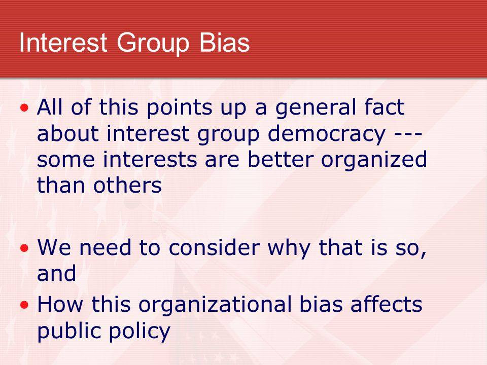 Interest Group Bias All of this points up a general fact about interest group democracy --- some interests are better organized than others.