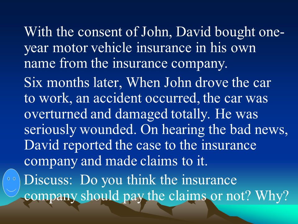 With the consent of John, David bought one-year motor vehicle insurance in his own name from the insurance company.