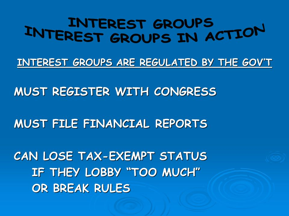 INTEREST GROUPS IN ACTION INTEREST GROUPS ARE REGULATED BY THE GOV'T