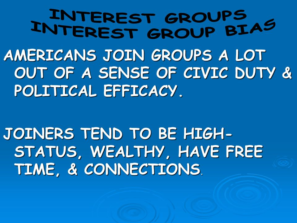 INTEREST GROUPS INTEREST GROUP BIAS. AMERICANS JOIN GROUPS A LOT OUT OF A SENSE OF CIVIC DUTY & POLITICAL EFFICACY.