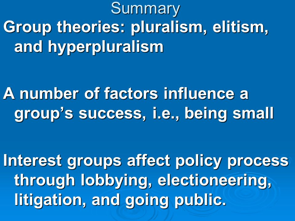Summary Group theories: pluralism, elitism, and hyperpluralism. A number of factors influence a group's success, i.e., being small.