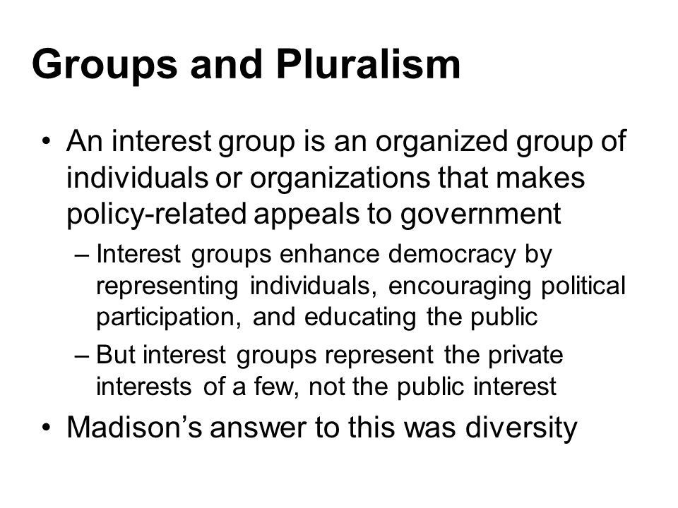 Groups and Pluralism An interest group is an organized group of individuals or organizations that makes policy-related appeals to government.
