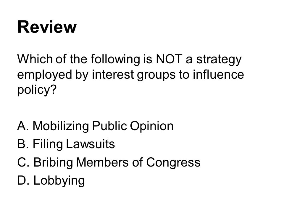 Review Which of the following is NOT a strategy employed by interest groups to influence policy Mobilizing Public Opinion.