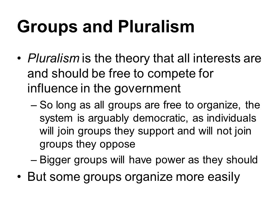 Groups and Pluralism Pluralism is the theory that all interests are and should be free to compete for influence in the government.