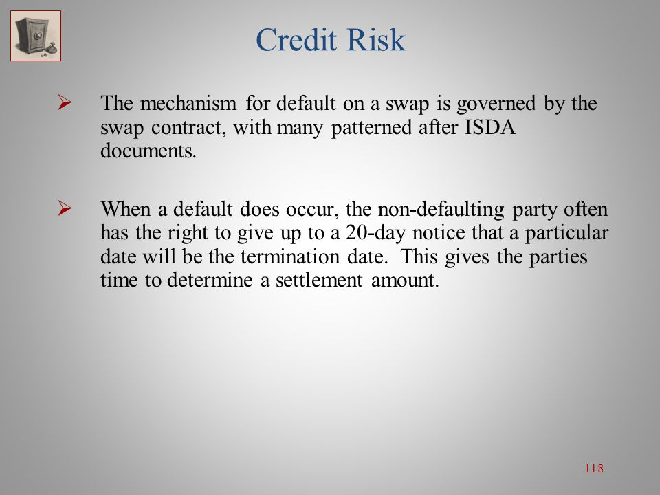 Credit Risk The mechanism for default on a swap is governed by the swap contract, with many patterned after ISDA documents.