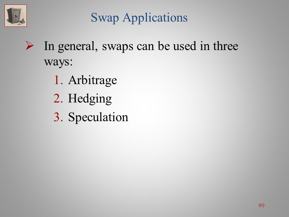 Swap Applications In general, swaps can be used in three ways: Arbitrage Hedging Speculation