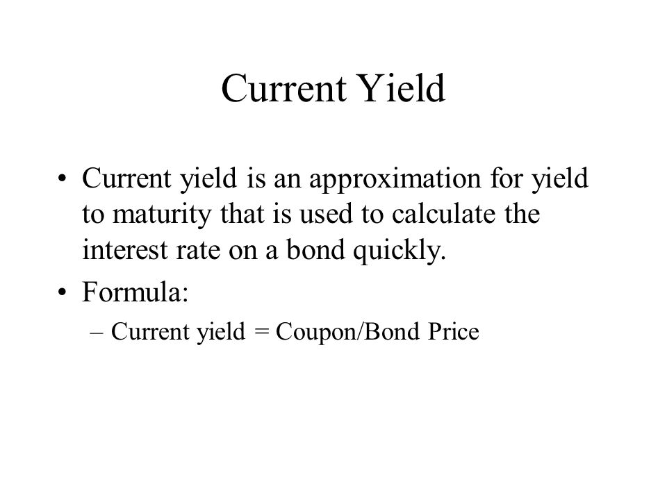 Current Yield Current yield is an approximation for yield to maturity that is used to calculate the interest rate on a bond quickly.