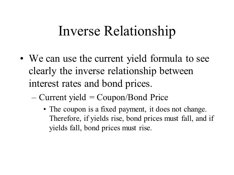 Inverse Relationship We can use the current yield formula to see clearly the inverse relationship between interest rates and bond prices.