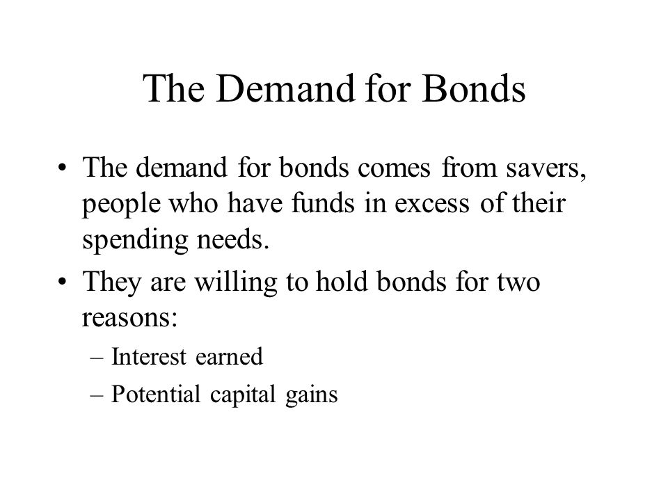 The Demand for Bonds The demand for bonds comes from savers, people who have funds in excess of their spending needs.