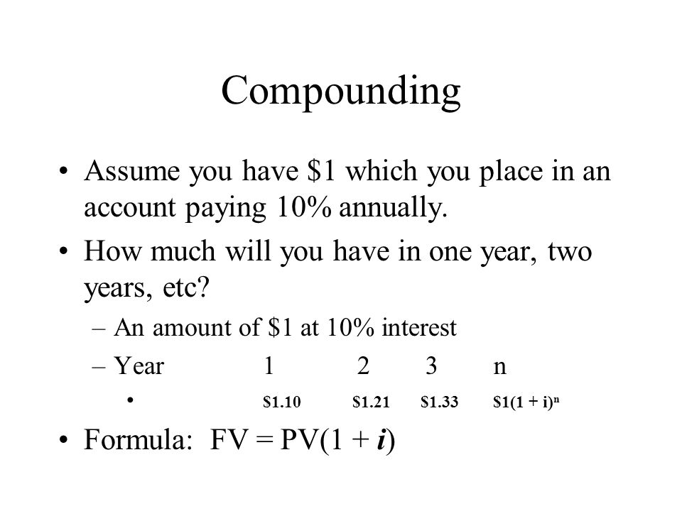 Compounding Assume you have $1 which you place in an account paying 10% annually. How much will you have in one year, two years, etc