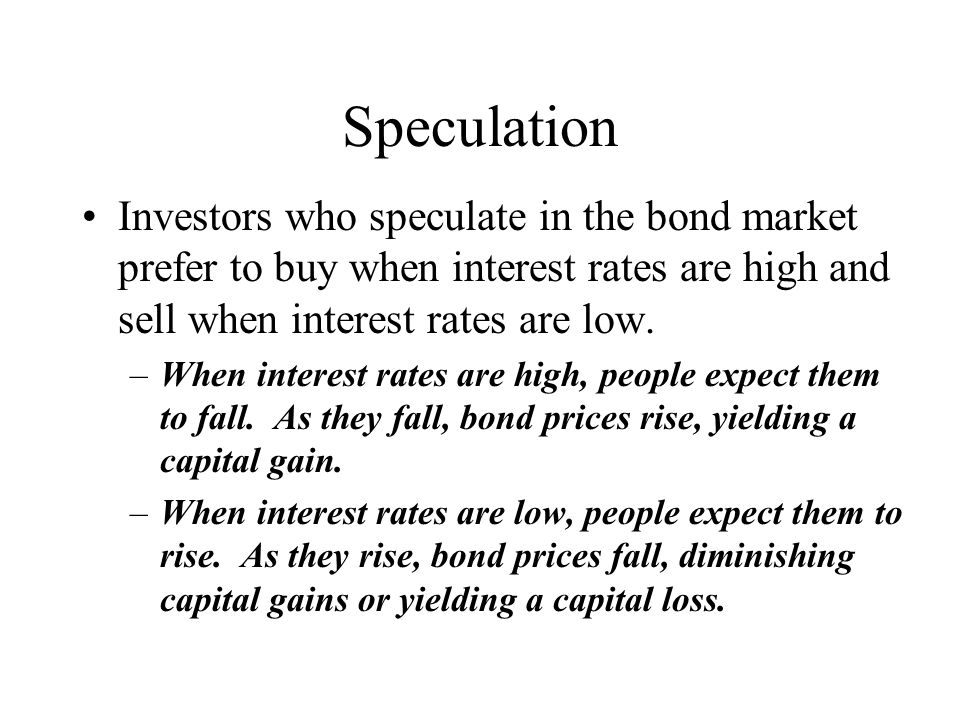 Speculation Investors who speculate in the bond market prefer to buy when interest rates are high and sell when interest rates are low.