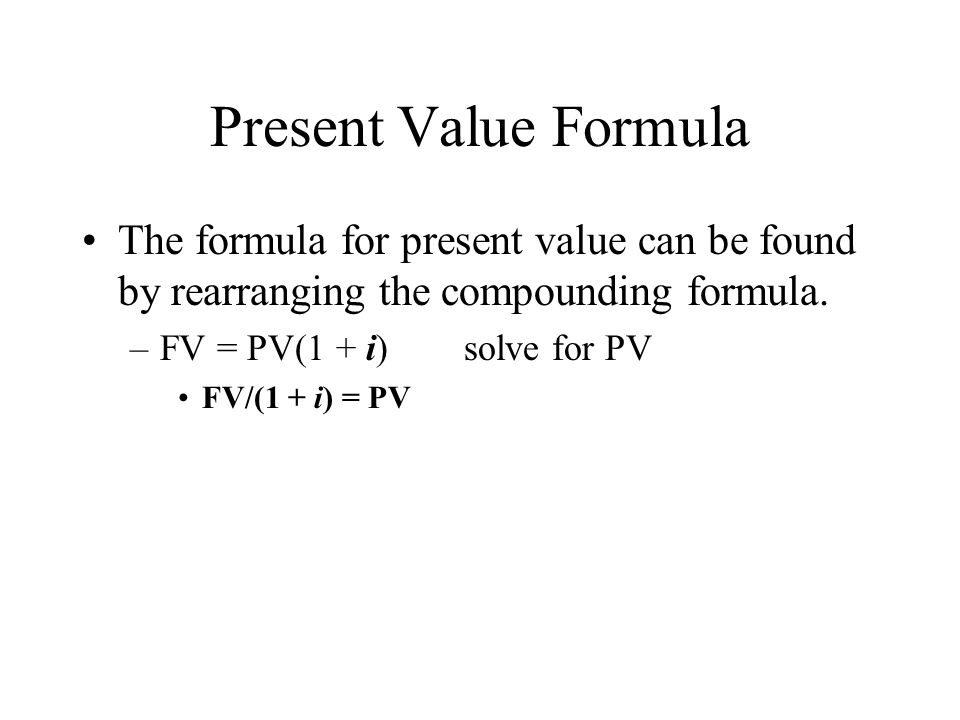 Present Value Formula The formula for present value can be found by rearranging the compounding formula.