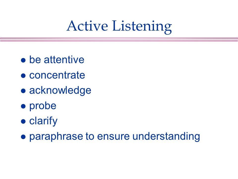 Active Listening be attentive concentrate acknowledge probe clarify