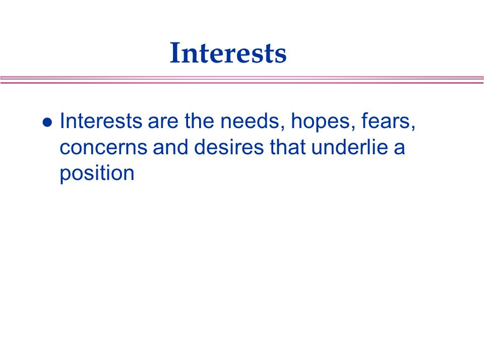 Interests Interests are the needs, hopes, fears, concerns and desires that underlie a position