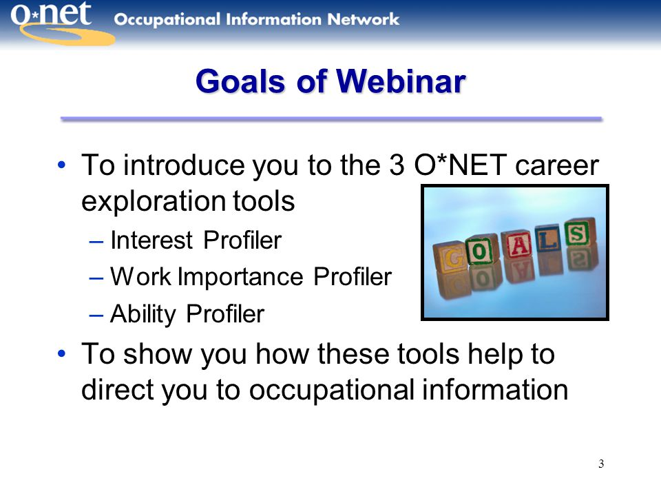 Goals of Webinar To introduce you to the 3 O*NET career exploration tools. Interest Profiler. Work Importance Profiler.