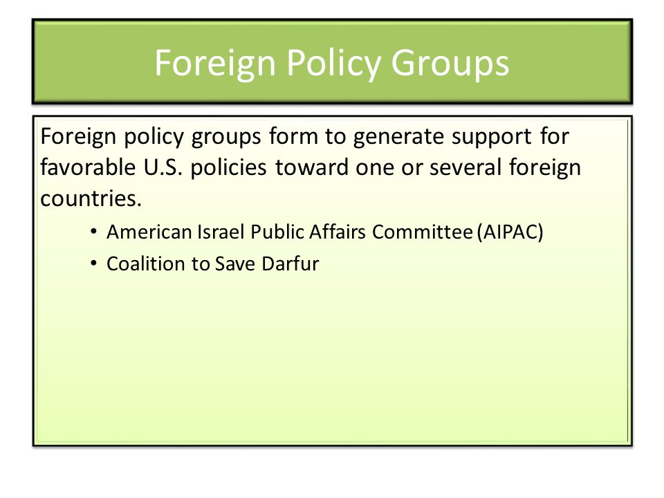 Foreign Policy Groups Foreign policy groups form to generate support for favorable U.S. policies toward one or several foreign countries.