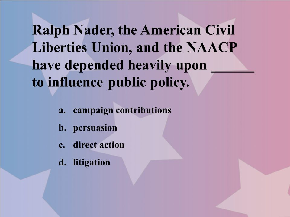 Ralph Nader, the American Civil Liberties Union, and the NAACP have depended heavily upon ______ to influence public policy.