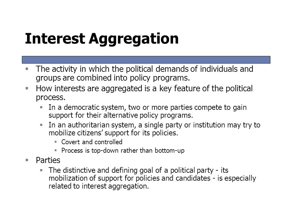 Interest Aggregation The activity in which the political demands of individuals and groups are combined into policy programs.