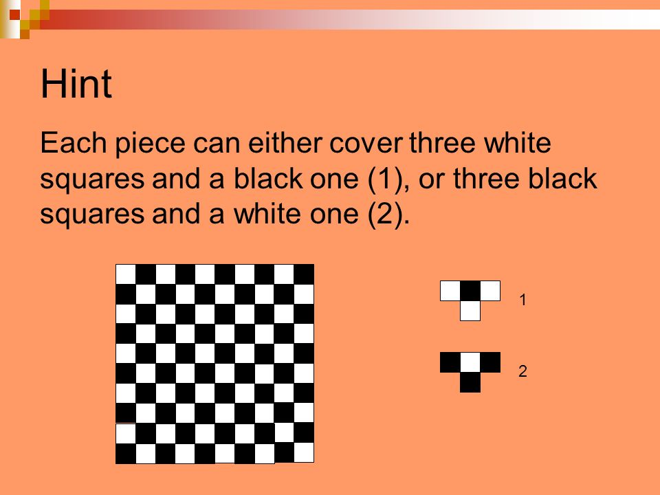 Hint Each piece can either cover three white squares and a black one (1), or three black squares and a white one (2).
